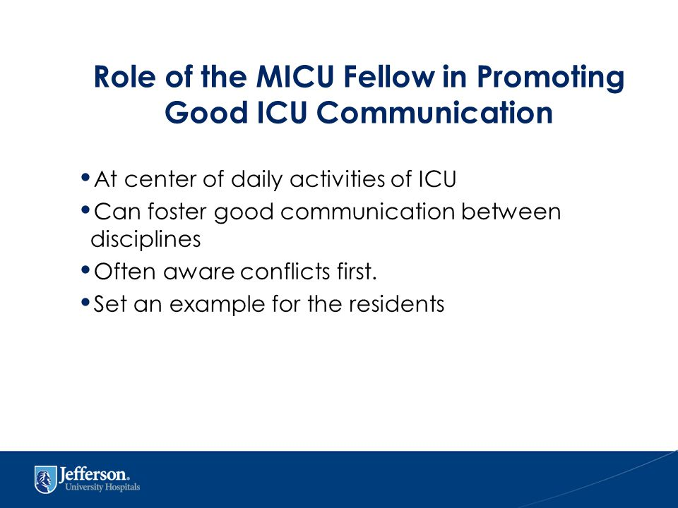 Role of the MICU Fellow in Promoting Good ICU Communication At center of daily activities of ICU Can foster good communication between disciplines Often aware conflicts first.