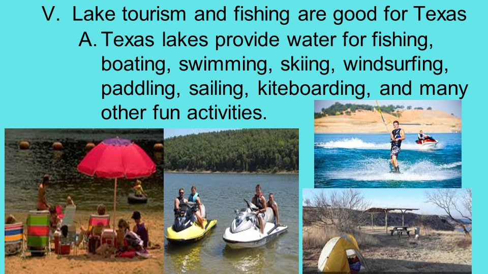 V. Lake tourism and fishing are good for Texas A.Texas lakes provide water for fishing, boating, swimming, skiing, windsurfing, paddling, sailing, kit
