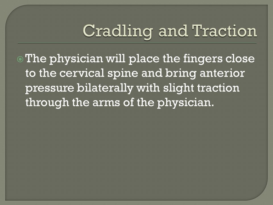  The physician will place the fingers close to the cervical spine and bring anterior pressure bilaterally with slight traction through the arms of the physician.