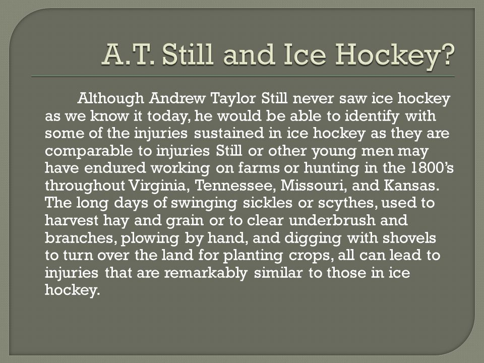 Although Andrew Taylor Still never saw ice hockey as we know it today, he would be able to identify with some of the injuries sustained in ice hockey as they are comparable to injuries Still or other young men may have endured working on farms or hunting in the 1800's throughout Virginia, Tennessee, Missouri, and Kansas.