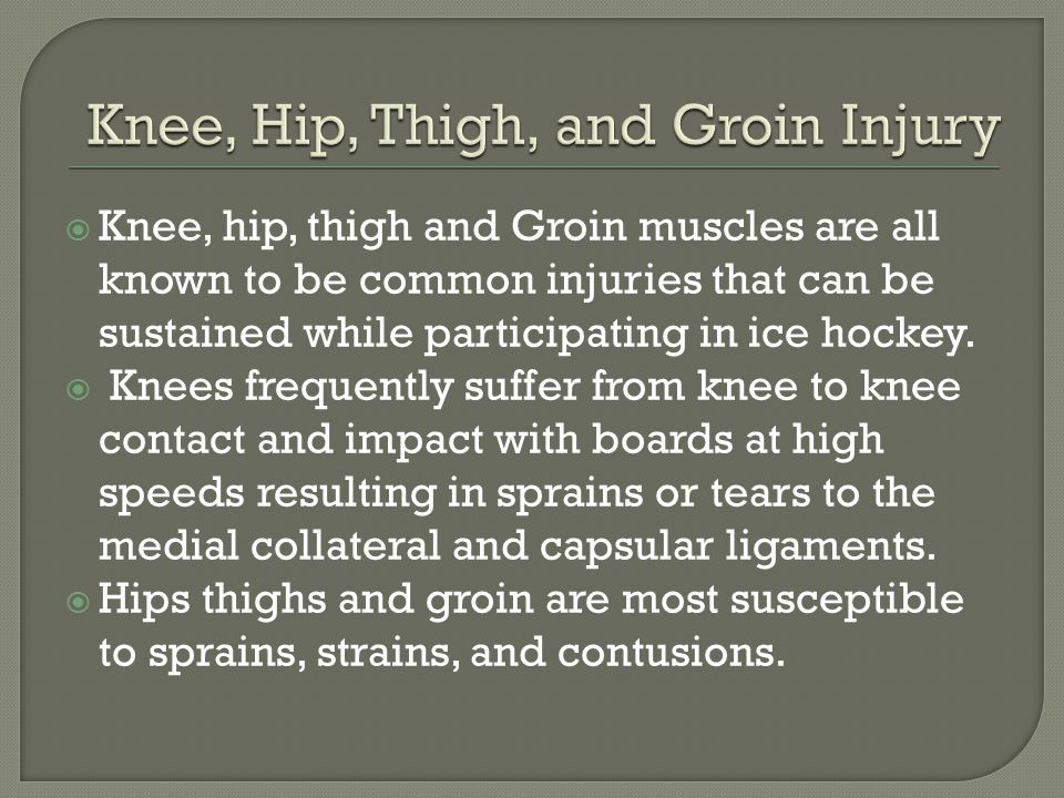  Knee, hip, thigh and Groin muscles are all known to be common injuries that can be sustained while participating in ice hockey.