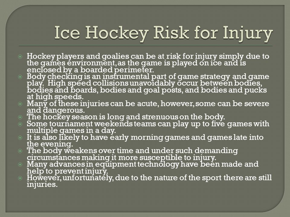  Hockey players and goalies can be at risk for injury simply due to the games environment, as the game is played on ice and is enclosed by a boarded perimeter.