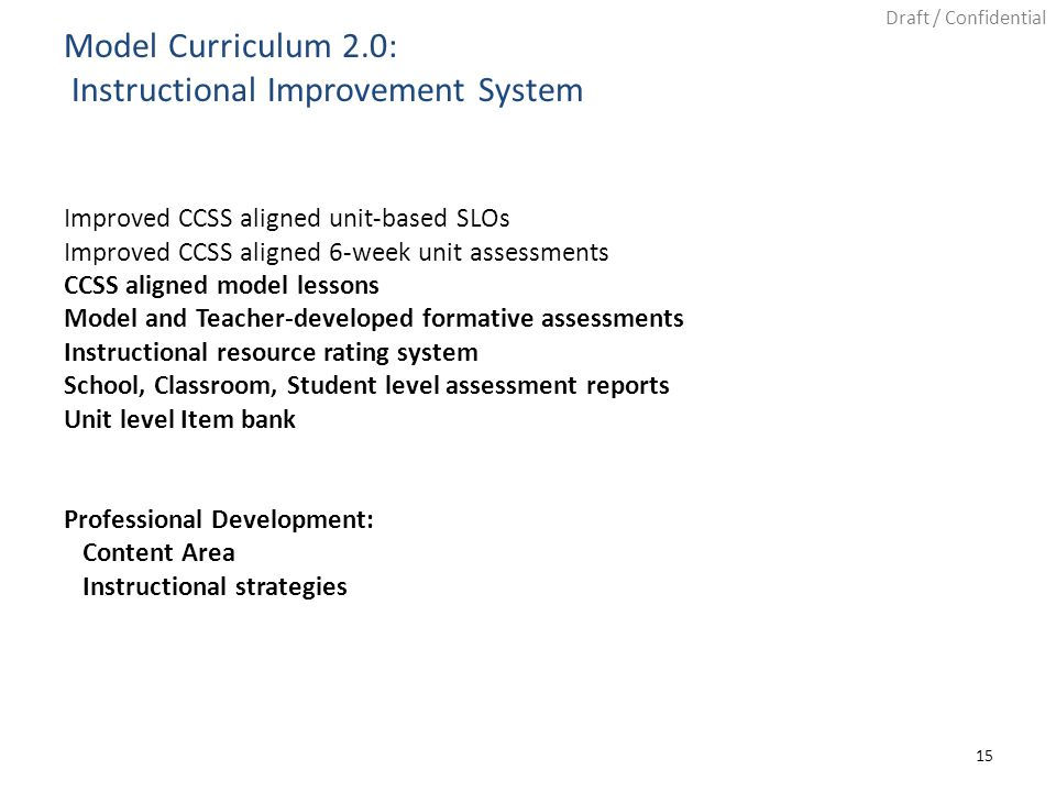Draft / Confidential Improved CCSS aligned unit-based SLOs Improved CCSS aligned 6-week unit assessments CCSS aligned model lessons Model and Teacher-developed formative assessments Instructional resource rating system School, Classroom, Student level assessment reports Unit level Item bank Professional Development: Content Area Instructional strategies Model Curriculum 2.0: Instructional Improvement System 15