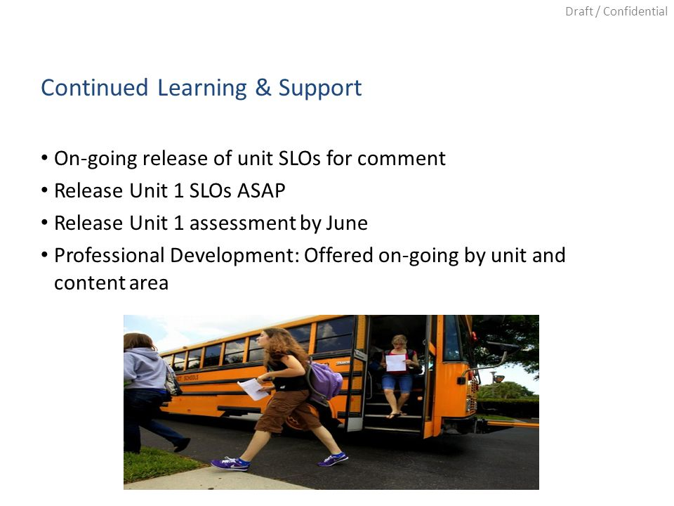 Draft / Confidential Continued Learning & Support On-going release of unit SLOs for comment Release Unit 1 SLOs ASAP Release Unit 1 assessment by June Professional Development: Offered on-going by unit and content area