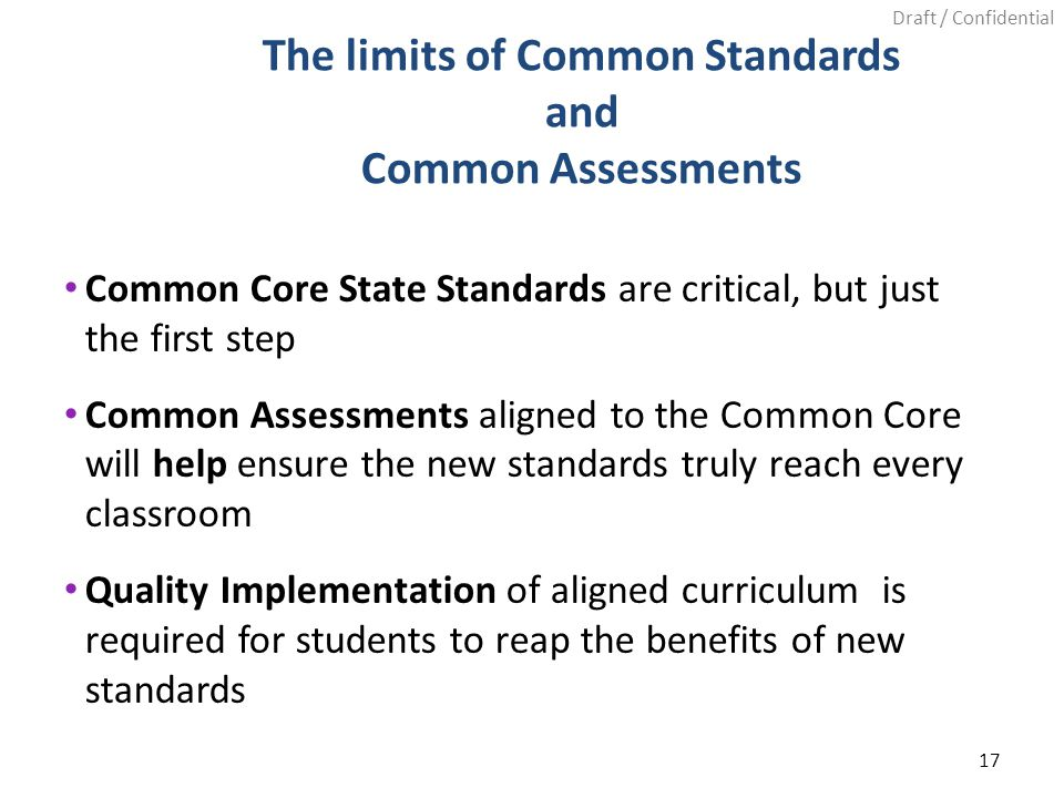 Draft / Confidential Common Core State Standards are critical, but just the first step Common Assessments aligned to the Common Core will help ensure the new standards truly reach every classroom Quality Implementation of aligned curriculum is required for students to reap the benefits of new standards 17 The limits of Common Standards and Common Assessments
