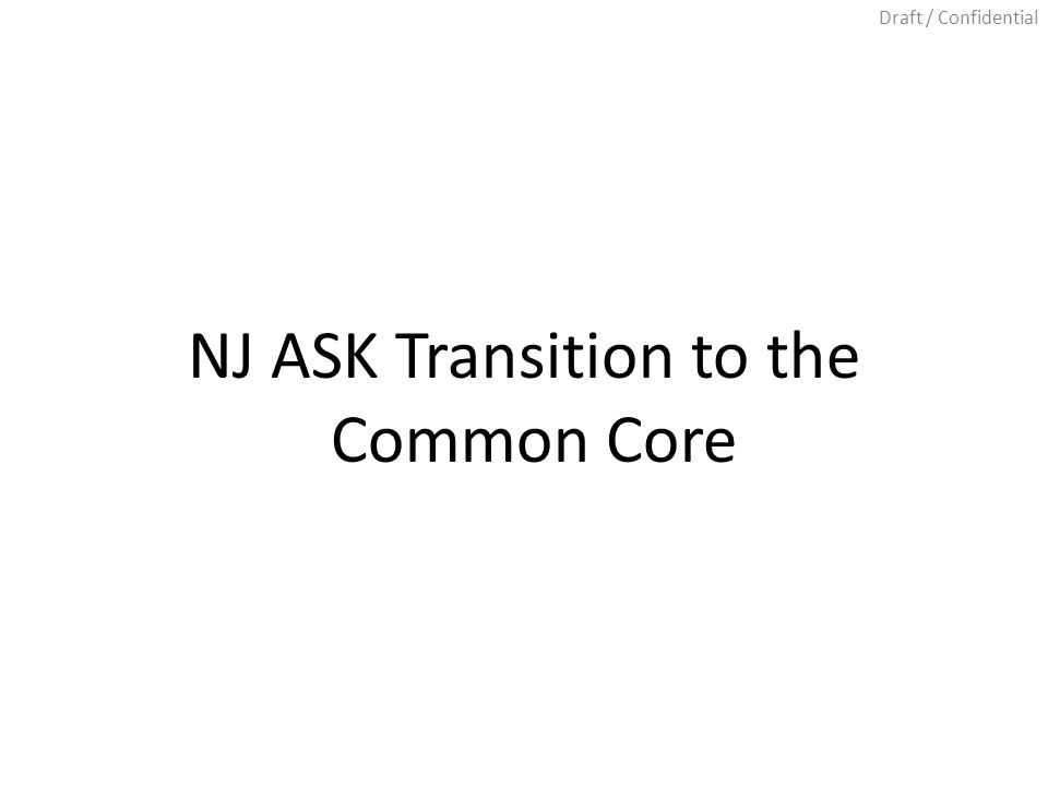 Draft / Confidential NJ ASK Transition to the Common Core