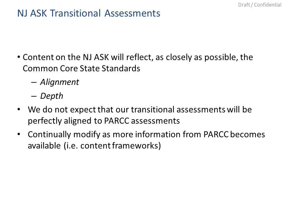 Draft / Confidential NJ ASK Transitional Assessments Content on the NJ ASK will reflect, as closely as possible, the Common Core State Standards – Alignment – Depth We do not expect that our transitional assessments will be perfectly aligned to PARCC assessments Continually modify as more information from PARCC becomes available (i.e.