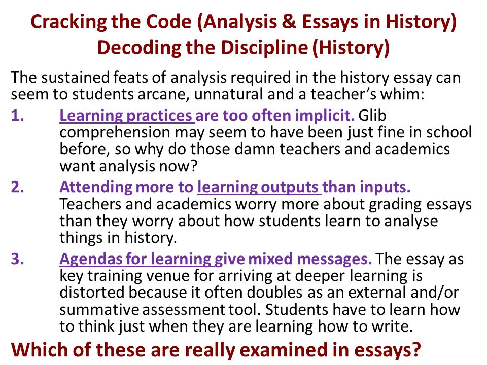 Cracking the Code (Analysis & Essays in History) Decoding the Discipline (History) The sustained feats of analysis required in the history essay can seem to students arcane, unnatural and a teacher's whim: 1.Learning practices are too often implicit.