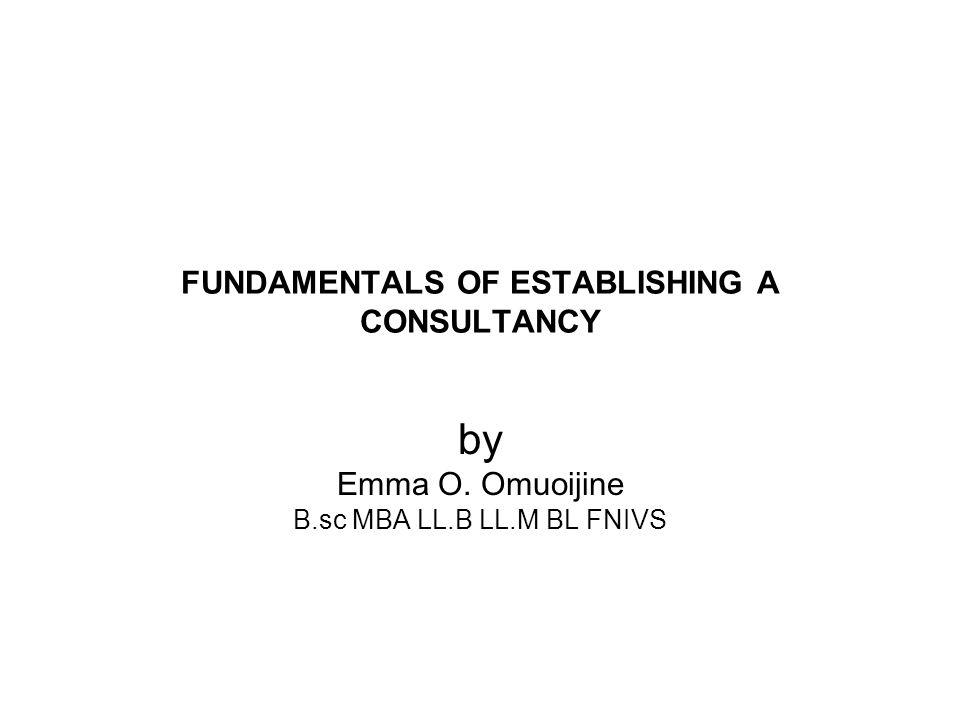 FUNDAMENTALS OF ESTABLISHING A CONSULTANCY by Emma O. Omuoijine B.sc MBA LL.B LL.M BL FNIVS