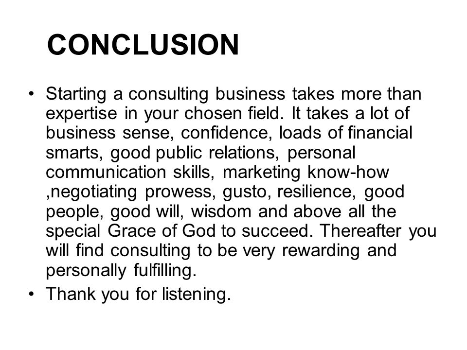 CONCLUSION Starting a consulting business takes more than expertise in your chosen field.
