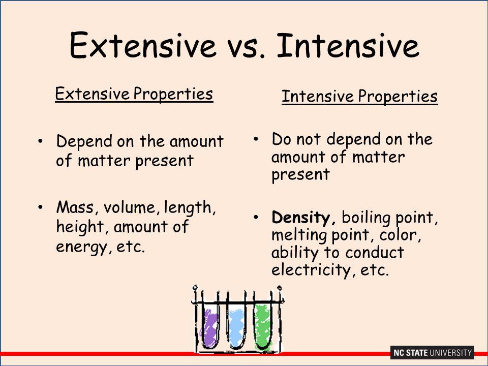 Extensive vs. Intensive Extensive Properties Depend on the amount of matter present Mass, volume, length, height, amount of energy, etc. Intensive Pro