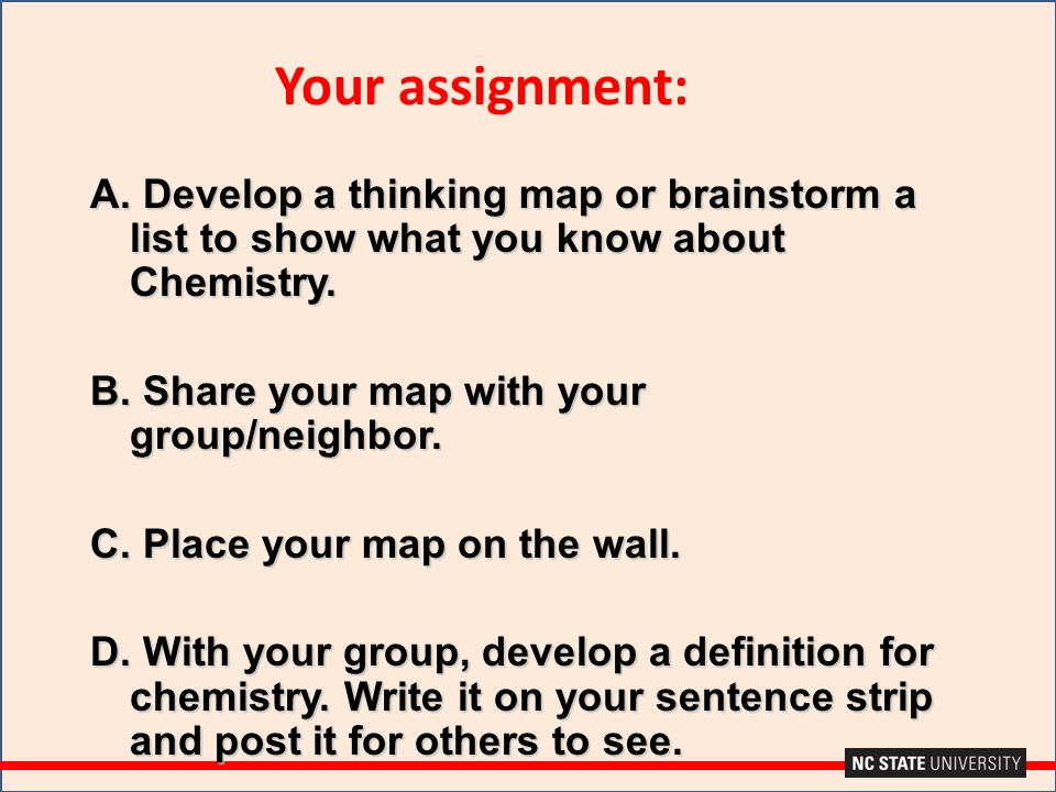 A. Develop a thinking map or brainstorm a list to show what you know about Chemistry. B. Share your map with your group/neighbor. C. Place your map on
