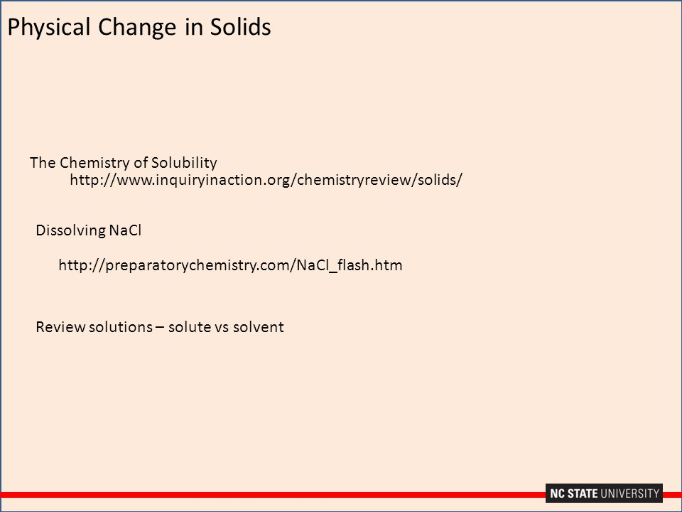 Physical Change in Solids http://www.inquiryinaction.org/chemistryreview/solids/ The Chemistry of Solubility Dissolving NaCl http://preparatorychemist