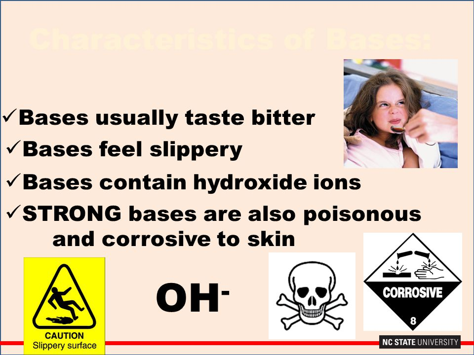 Characteristics of Bases: Bases usually taste bitter Bases feel slippery Bases contain hydroxide ions STRONG bases are also poisonous and corrosive to