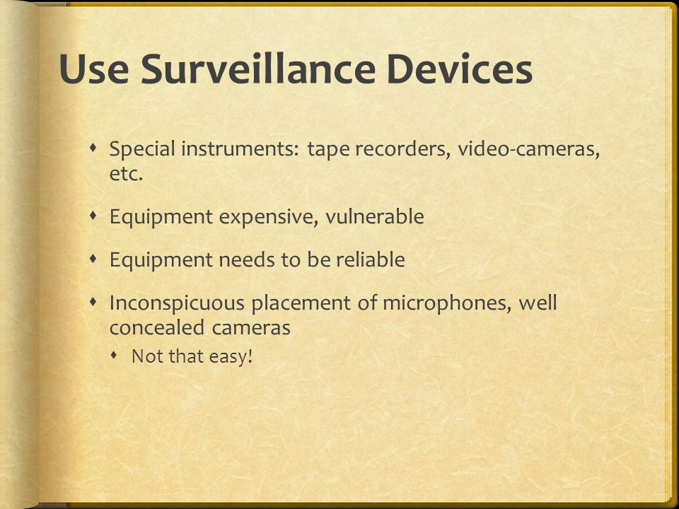 Use Surveillance Devices  Special instruments: tape recorders, video-cameras, etc.