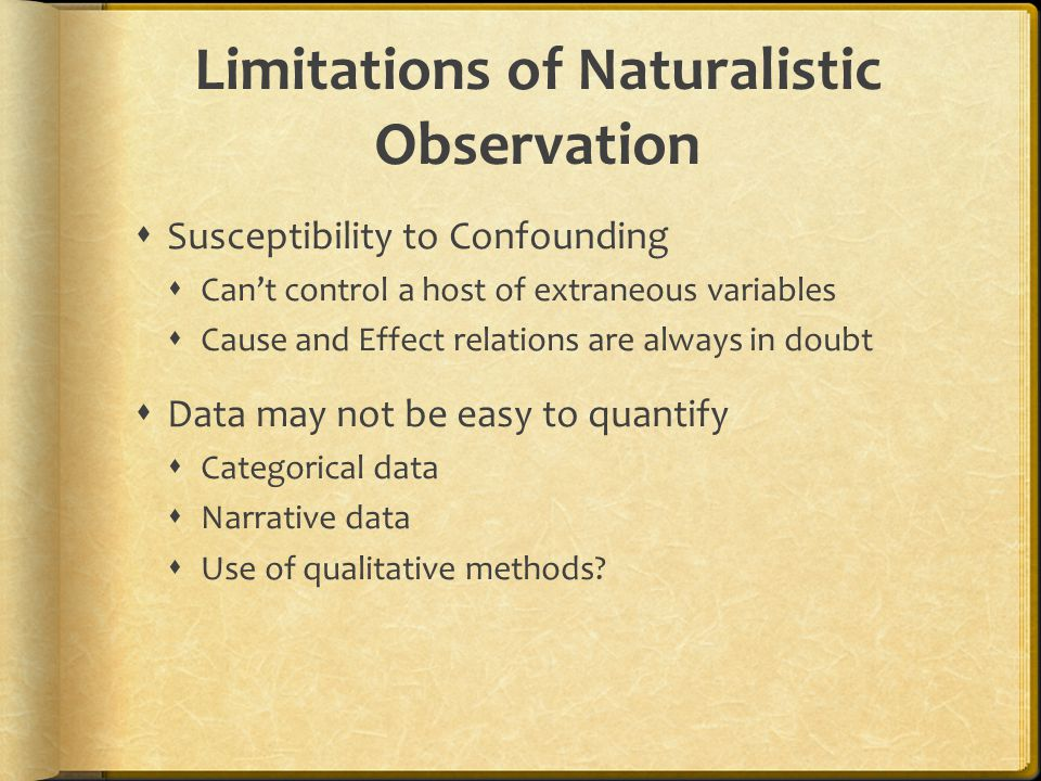 Limitations of Naturalistic Observation  Susceptibility to Confounding  Can't control a host of extraneous variables  Cause and Effect relations are always in doubt  Data may not be easy to quantify  Categorical data  Narrative data  Use of qualitative methods