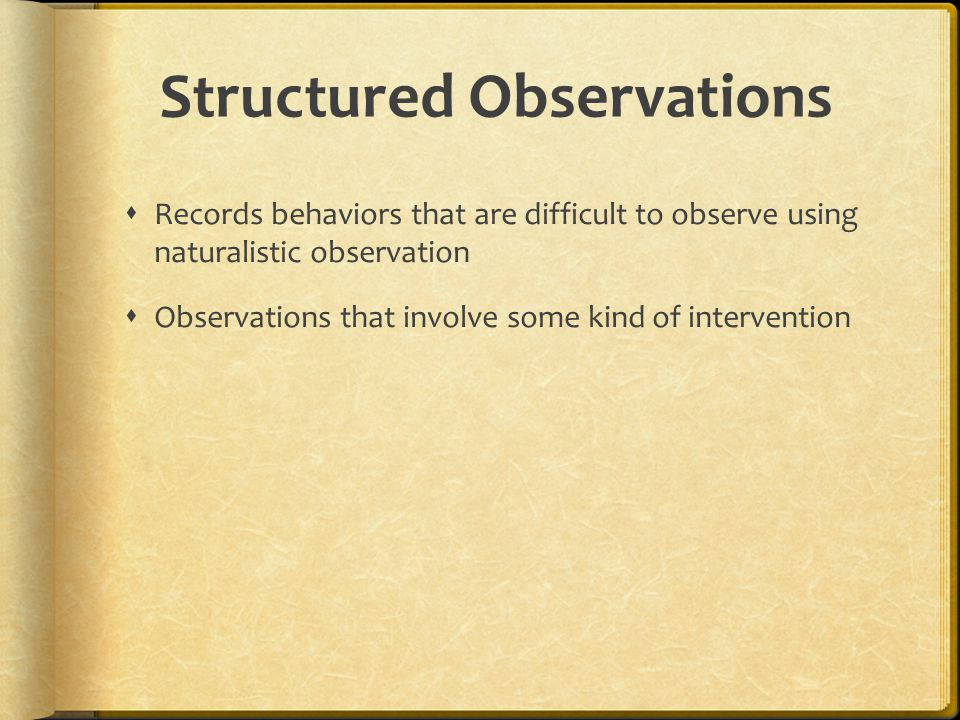 Types of Structured Observations  Field Experiment Observations  Researchers manipulate one or more independent variables in a natural setting to determine effect on behavior  Laboratory Observations  Researchers manipulate one or more independent variables in an artificial setting or facsimile environment to determine effect on behavior
