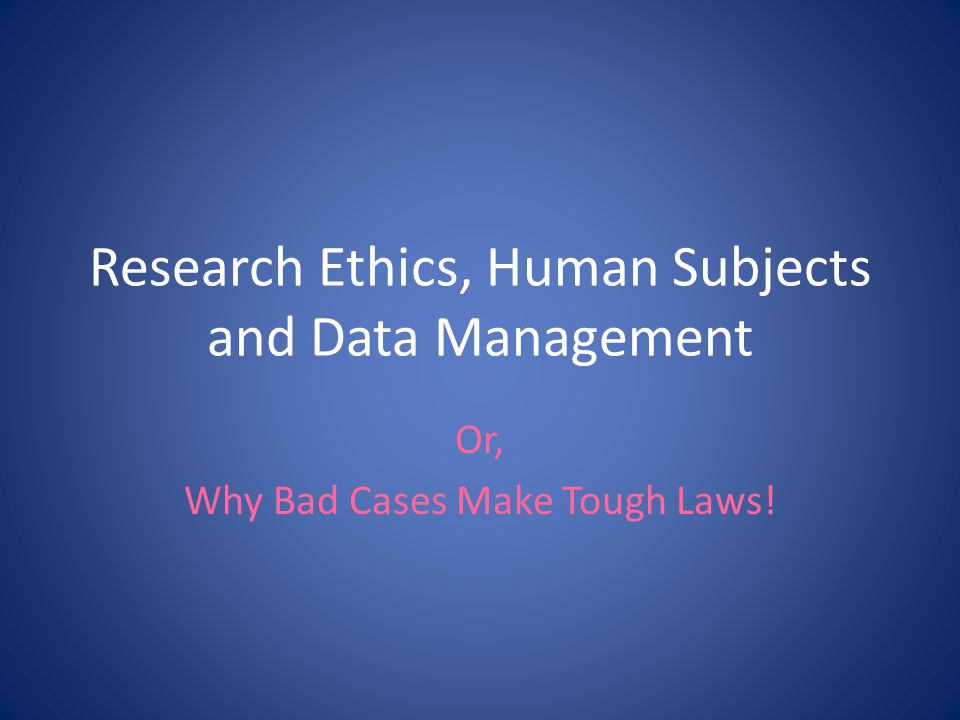 Research Ethics, Human Subjects and Data Management Or, Why Bad Cases Make Tough Laws!