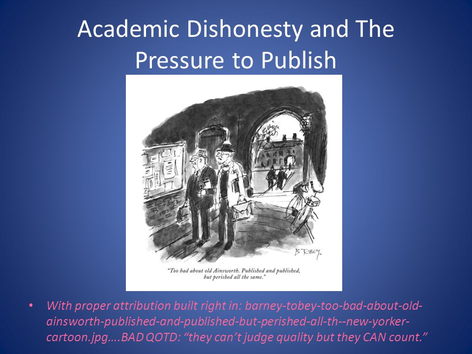 Academic Dishonesty and The Pressure to Publish With proper attribution built right in: barney-tobey-too-bad-about-old- ainsworth-published-and-published-but-perished-all-th--new-yorker- cartoon.jpg….BAD QOTD: they can't judge quality but they CAN count.