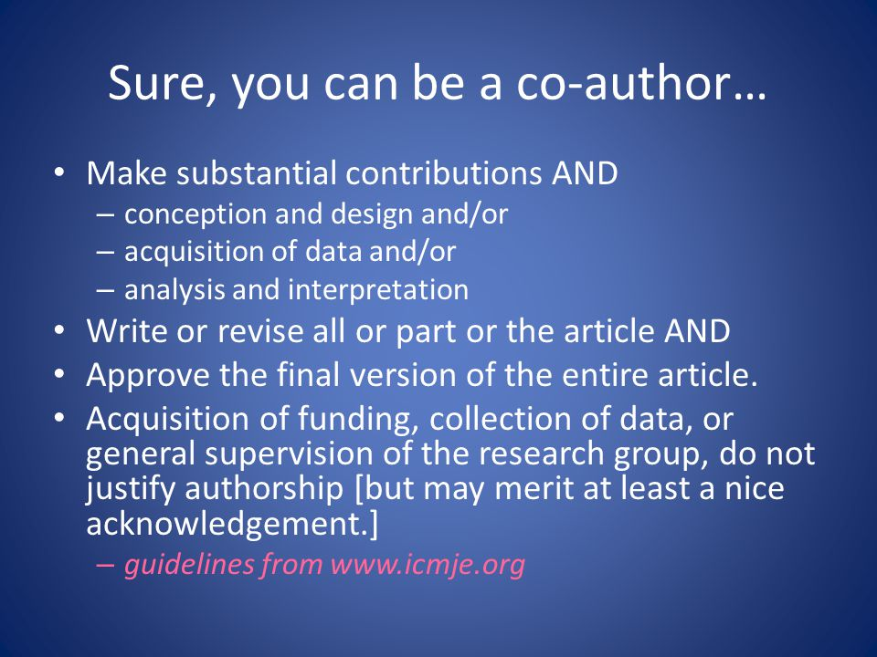Sure, you can be a co-author… Make substantial contributions AND – conception and design and/or – acquisition of data and/or – analysis and interpretation Write or revise all or part or the article AND Approve the final version of the entire article.