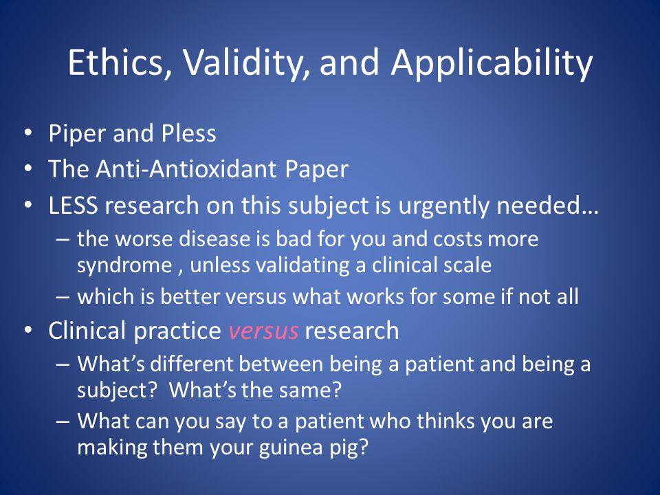 Ethics, Validity, and Applicability Piper and Pless The Anti-Antioxidant Paper LESS research on this subject is urgently needed… – the worse disease is bad for you and costs more syndrome, unless validating a clinical scale – which is better versus what works for some if not all Clinical practice versus research – What's different between being a patient and being a subject.