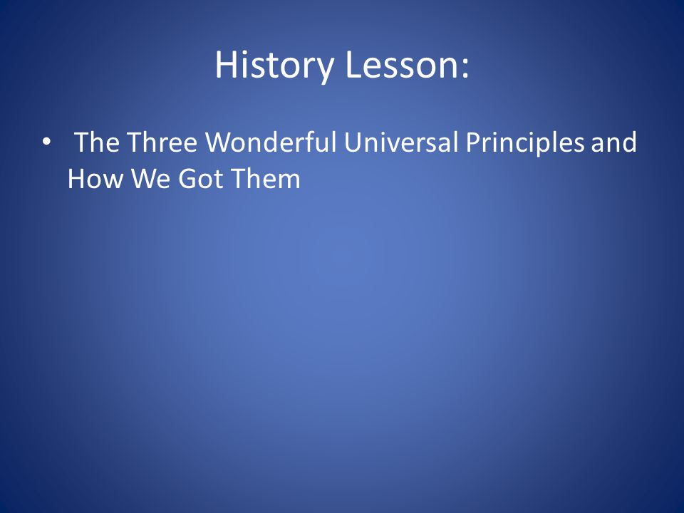 History Lesson: The Three Wonderful Universal Principles and How We Got Them
