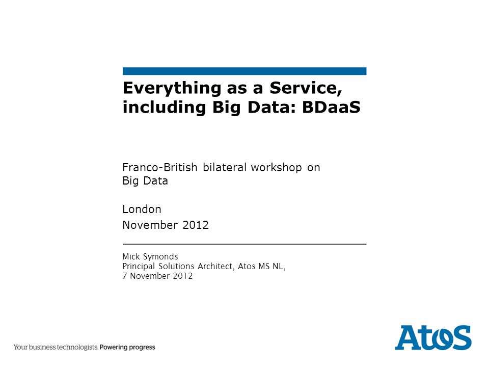 Everything as a Service, including Big Data: BDaaS Franco-British bilateral workshop on Big Data London November 2012 Mick Symonds Principal Solutions Architect, Atos MS NL, 7 November 2012