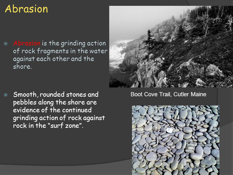 Abrasion  Abrasion is the grinding action of rock fragments in the water against each other and the shore.  Smooth, rounded stones and pebbles along