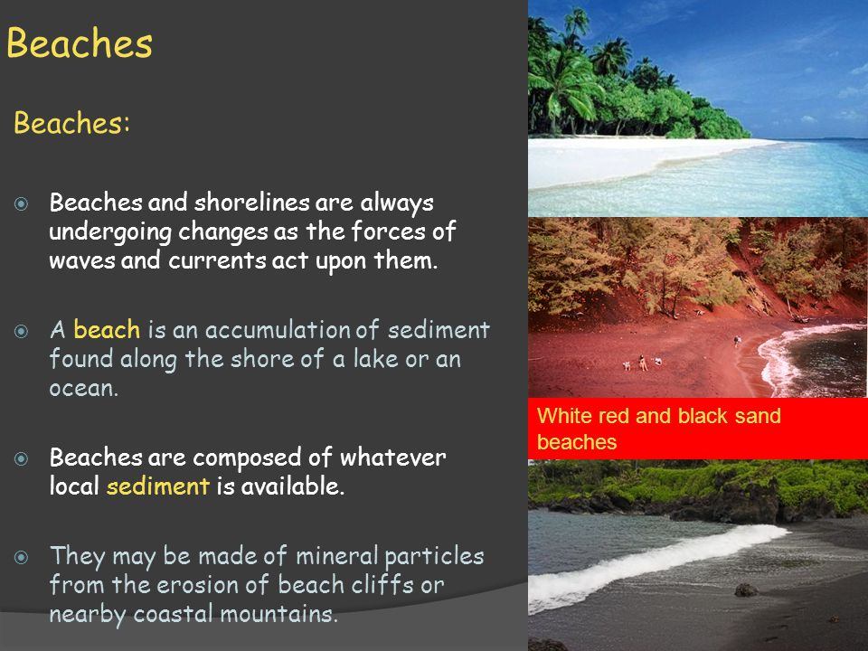 Beaches Beaches:  Beaches and shorelines are always undergoing changes as the forces of waves and currents act upon them.  A beach is an accumulatio