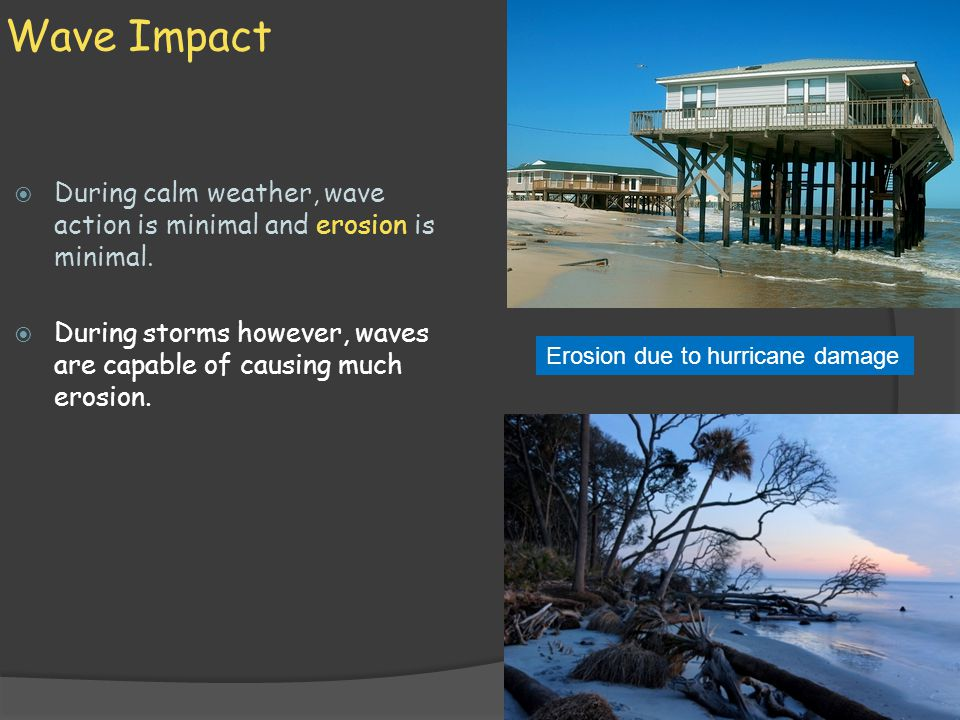 Wave Impact  During calm weather, wave action is minimal and erosion is minimal.  During storms however, waves are capable of causing much erosion.