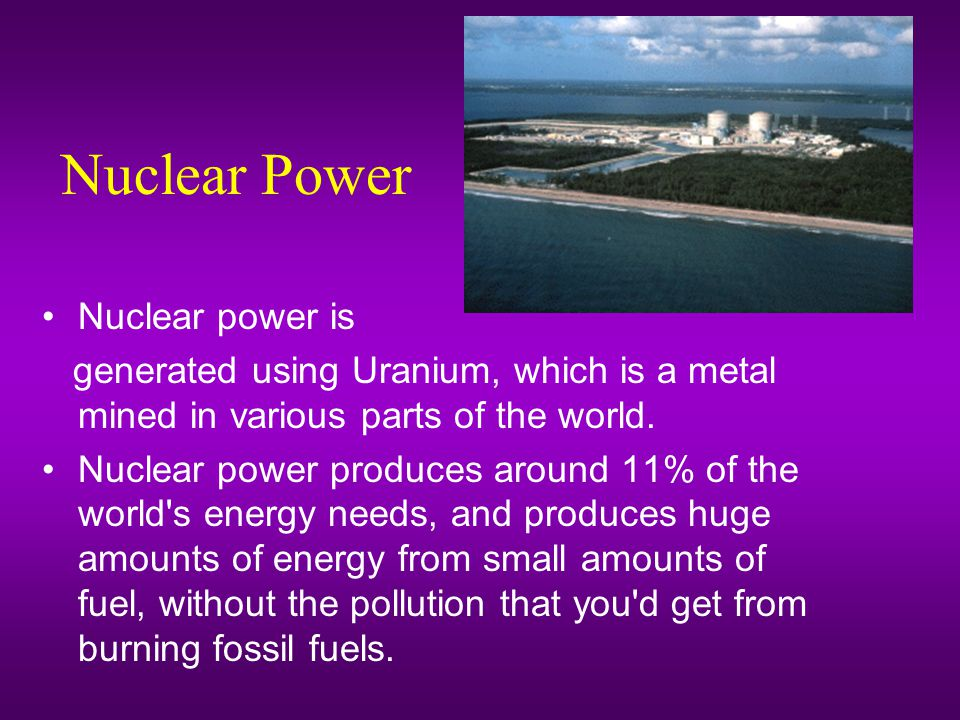 Nuclear Power Nuclear power is generated using Uranium, which is a metal mined in various parts of the world.