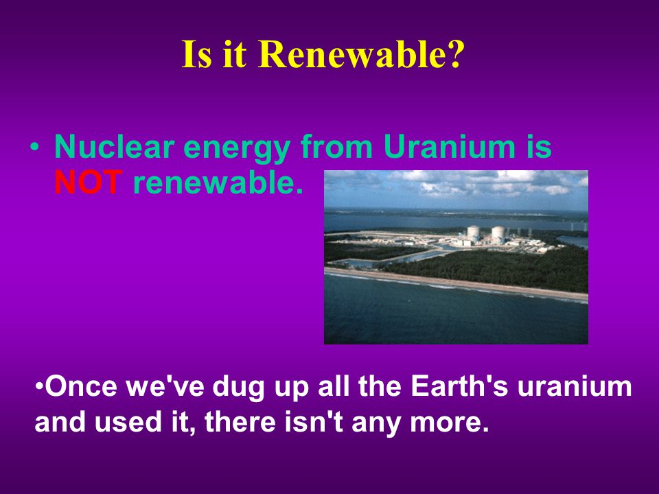 Is it Renewable.Nuclear energy from Uranium is NOT renewable.