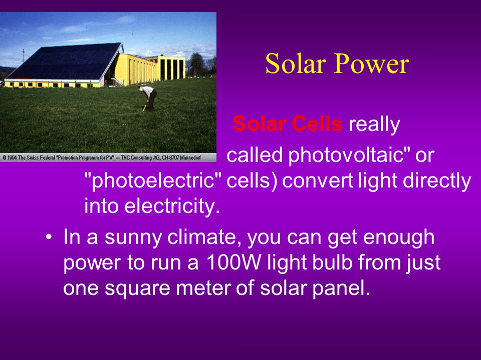 Solar Power – Solar Cells really – called photovoltaic or photoelectric cells) convert light directly into electricity.