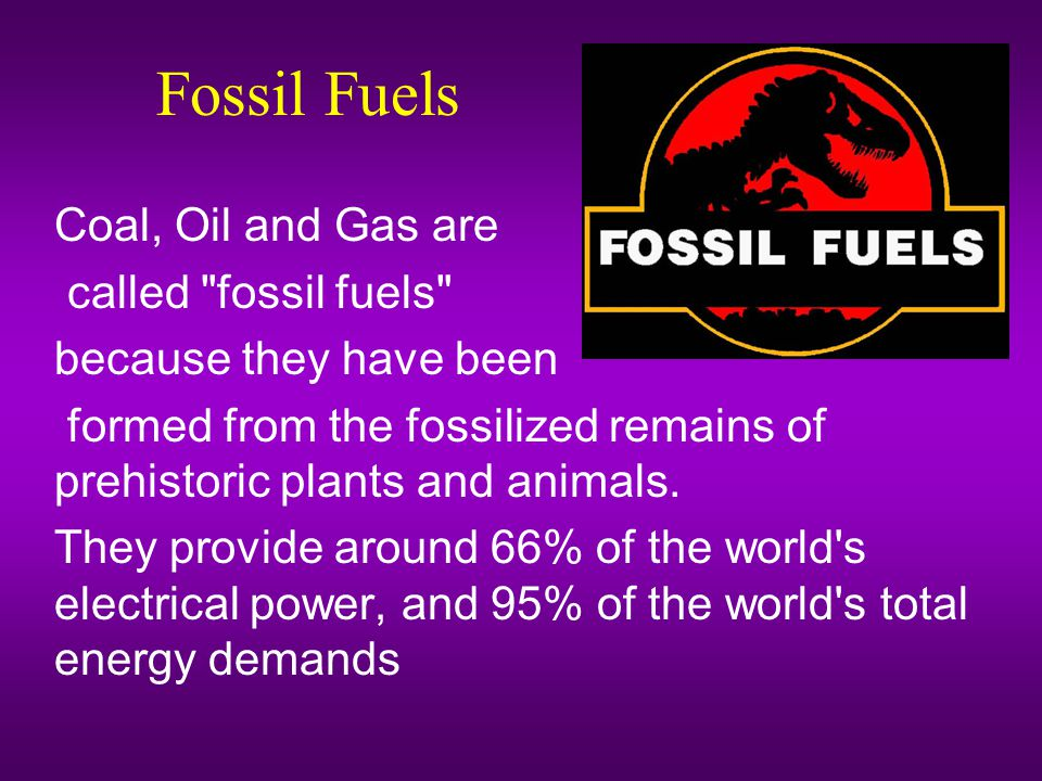 Fossil Fuels Coal, Oil and Gas are called fossil fuels because they have been formed from the fossilized remains of prehistoric plants and animals.