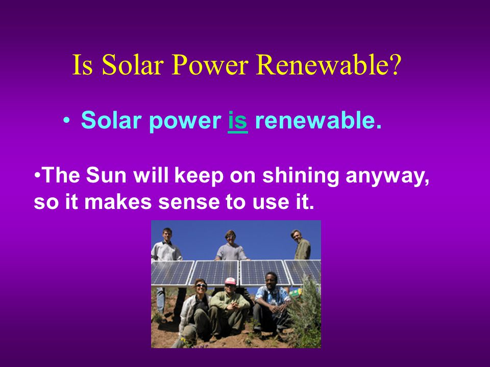 Is Solar Power Renewable? Solar power is renewable. The Sun will keep on shining anyway, so it makes sense to use it.