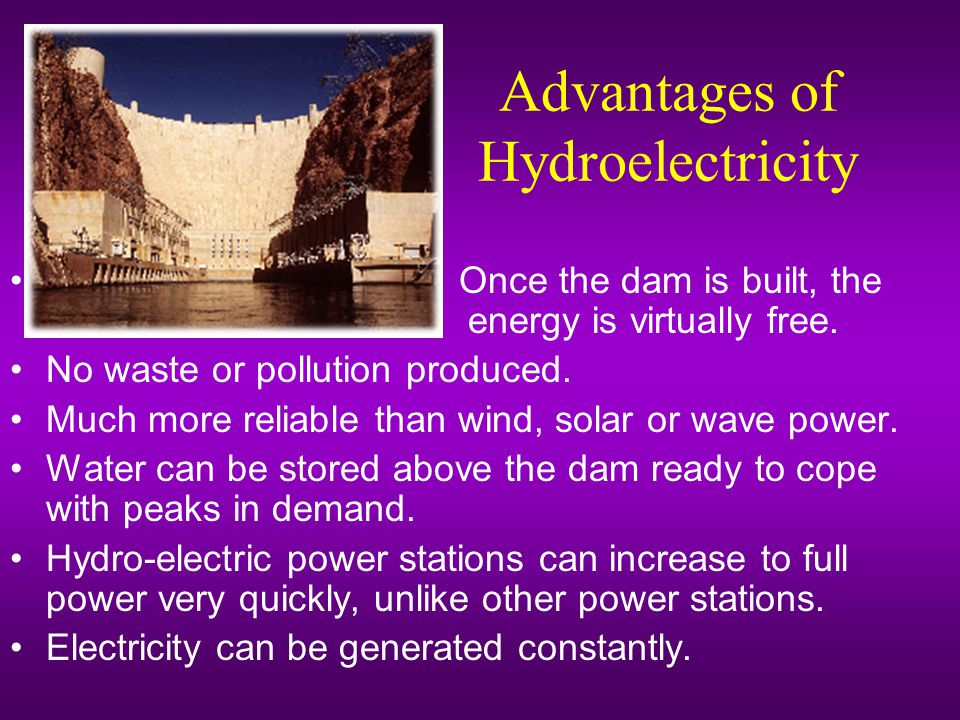 Advantages of Hydroelectricity Once the dam is built, the energy is virtually free.