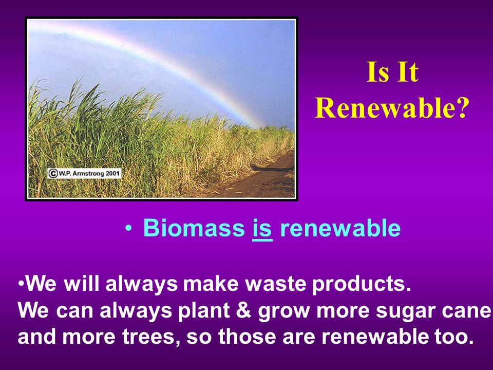Is It Renewable.Biomass is renewable We will always make waste products.