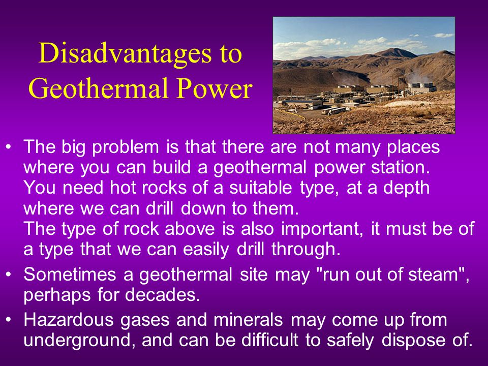 Disadvantages to Geothermal Power The big problem is that there are not many places where you can build a geothermal power station.