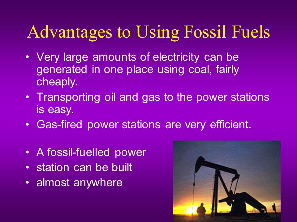 Advantages to Using Fossil Fuels Very large amounts of electricity can be generated in one place using coal, fairly cheaply.