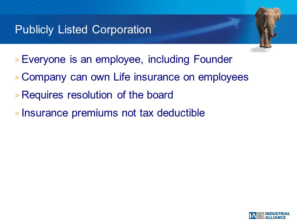 > Everyone is an employee, including Founder > Company can own Life insurance on employees > Requires resolution of the board > Insurance premiums not tax deductible Publicly Listed Corporation