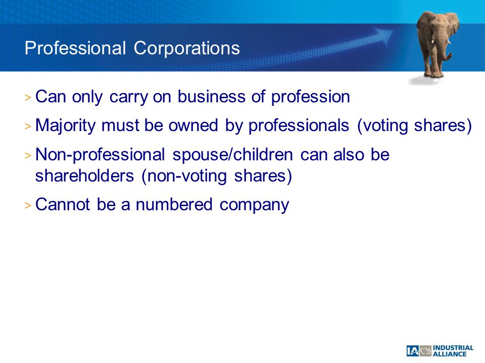 > Can only carry on business of profession > Majority must be owned by professionals (voting shares) > Non-professional spouse/children can also be shareholders (non-voting shares) > Cannot be a numbered company Professional Corporations