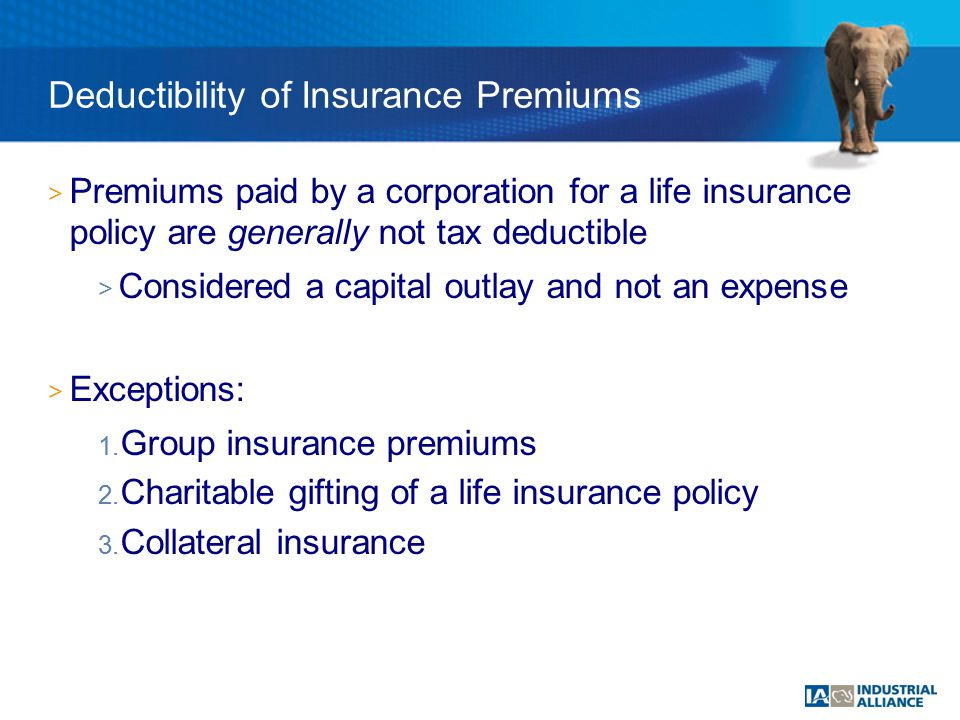 Deductibility of Insurance Premiums > Premiums paid by a corporation for a life insurance policy are generally not tax deductible > Considered a capital outlay and not an expense > Exceptions: 1.