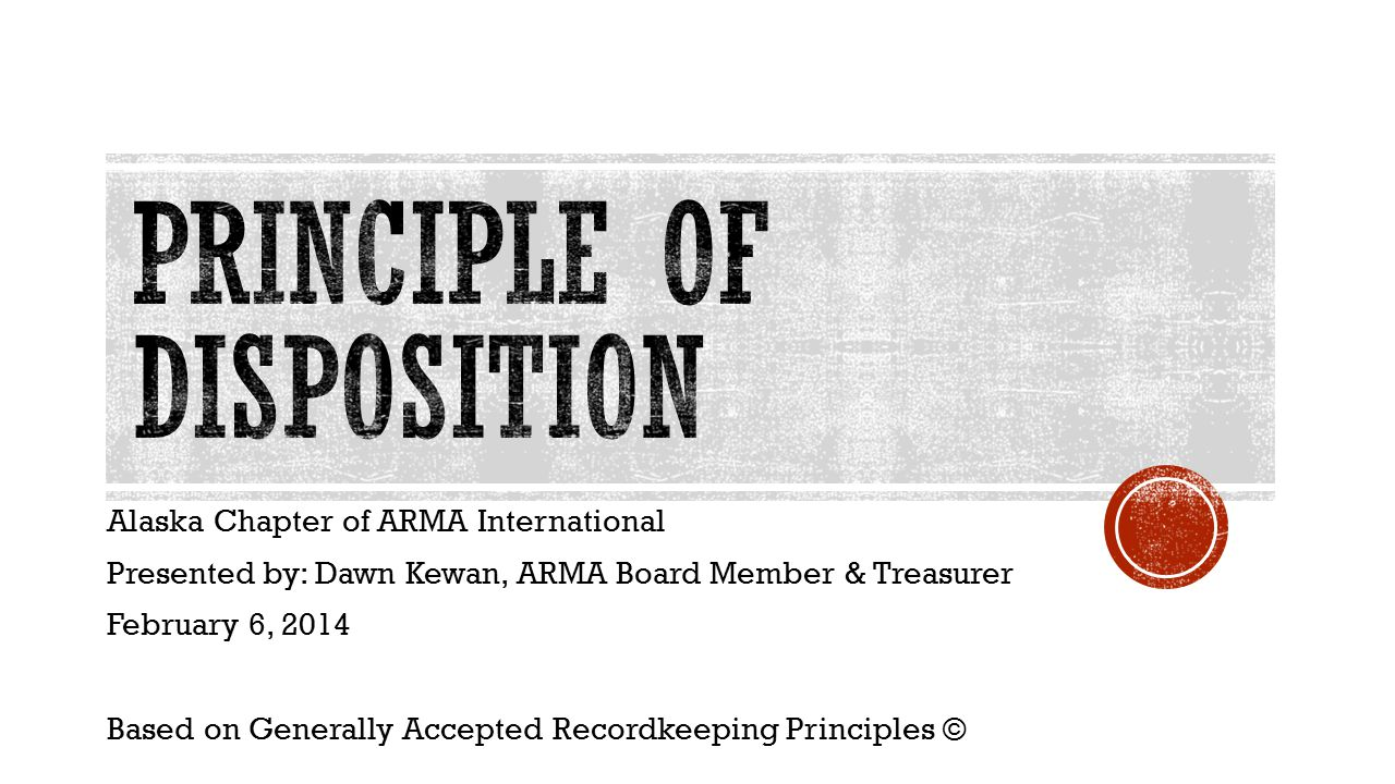 Alaska Chapter of ARMA International Presented by: Dawn Kewan, ARMA Board Member & Treasurer February 6, 2014 Based on Generally Accepted Recordkeeping Principles ©