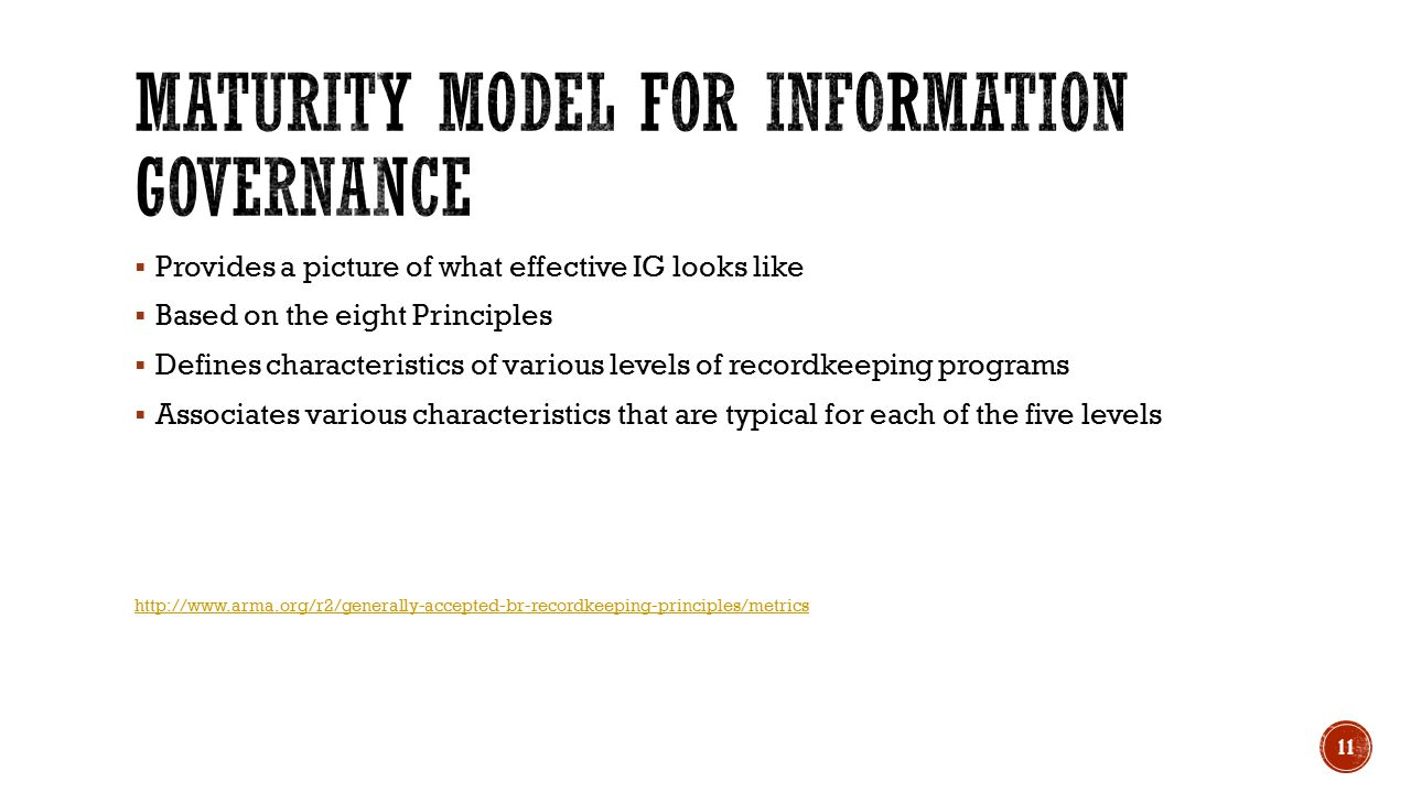  Provides a picture of what effective IG looks like  Based on the eight Principles  Defines characteristics of various levels of recordkeeping programs  Associates various characteristics that are typical for each of the five levels http://www.arma.org/r2/generally-accepted-br-recordkeeping-principles/metrics 11