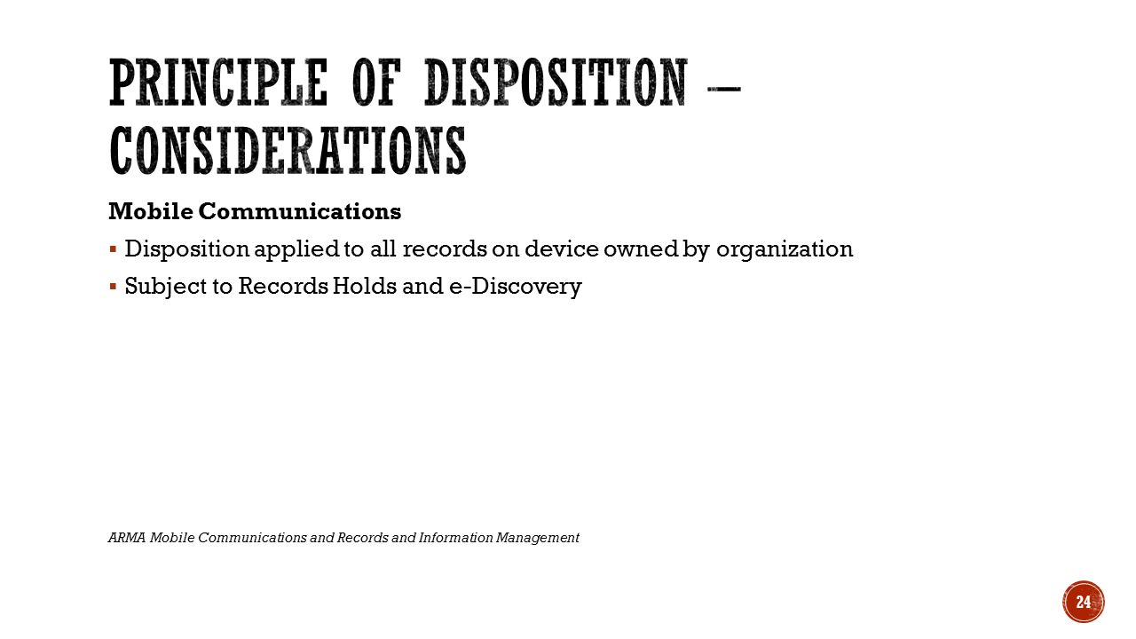 Mobile Communications  Disposition applied to all records on device owned by organization  Subject to Records Holds and e-Discovery ARMA Mobile Communications and Records and Information Management 24