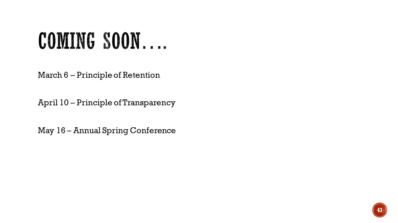 March 6 – Principle of Retention April 10 – Principle of Transparency May 16 – Annual Spring Conference 43