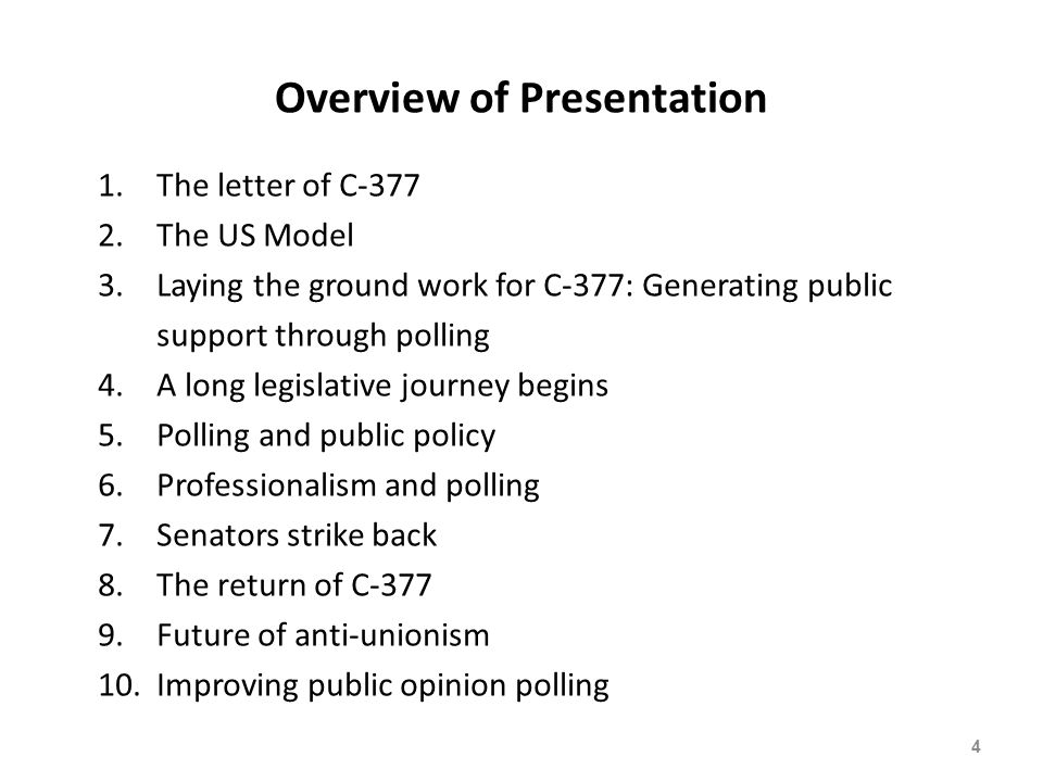 Overview of Presentation 1.The letter of C-377 2.The US Model 3.Laying the ground work for C-377: Generating public support through polling 4.A long legislative journey begins 5.Polling and public policy 6.Professionalism and polling 7.Senators strike back 8.The return of C-377 9.Future of anti-unionism 10.Improving public opinion polling 4