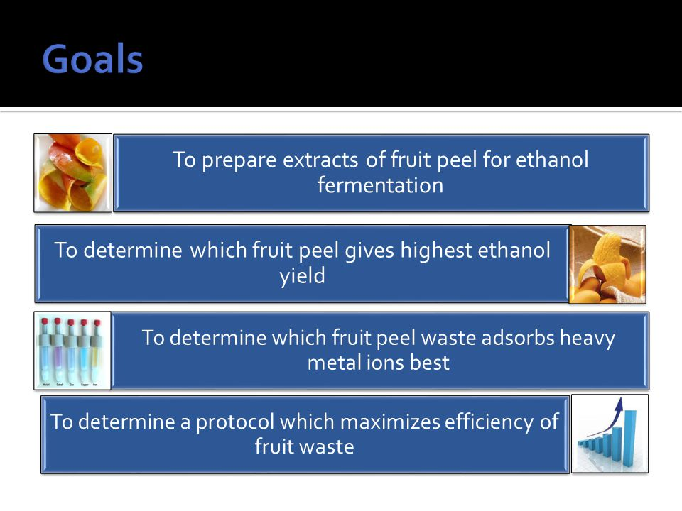 To prepare extracts of fruit peel for ethanol fermentation To determine which fruit peel gives highest ethanol yield To determine which fruit peel waste adsorbs heavy metal ions best To determine a protocol which maximizes efficiency of fruit waste