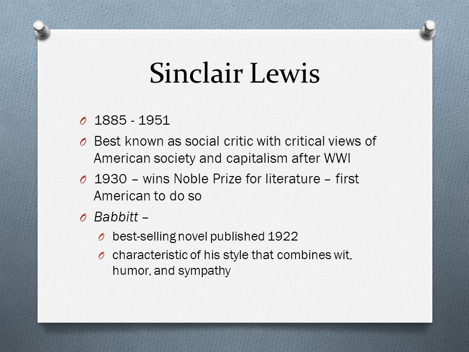 Sinclair Lewis O 1885 - 1951 O Best known as social critic with critical views of American society and capitalism after WWI O 1930 – wins Noble Prize for literature – first American to do so O Babbitt – O best-selling novel published 1922 O characteristic of his style that combines wit, humor, and sympathy