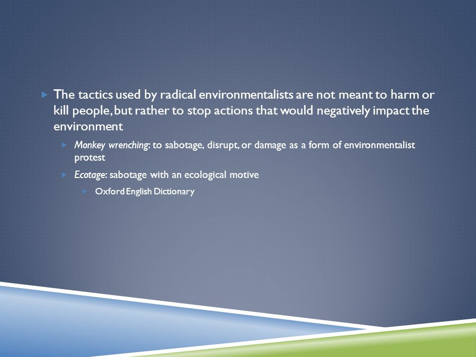  The tactics used by radical environmentalists are not meant to harm or kill people, but rather to stop actions that would negatively impact the environment  Monkey wrenching: to sabotage, disrupt, or damage as a form of environmentalist protest  Ecotage: sabotage with an ecological motive  Oxford English Dictionary